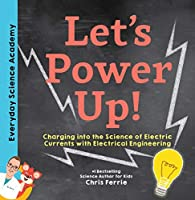 Let's Power Up!: Charging into the Science of Electric Currents With Electrical Engineering (Everyday Science Academy)