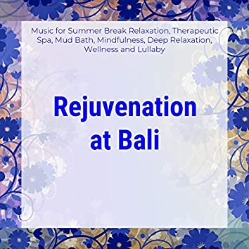 Rejuvenation At Bali (Music For Summer Break Relaxation, Therapeutic Spa, Mud Bath, Mindfulness, Deep Relaxation, Wellness And Lullaby)