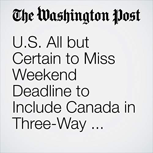 U.S. All but Certain to Miss Weekend Deadline to Include Canada in Three-Way NAFTA Deal copertina