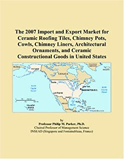 The 2007 Import and Export Market for Ceramic Roofing Tiles, Chimney Pots, Cowls, Chimney Liners, Architectural Ornaments, and Ceramic Constructional Goods in United States