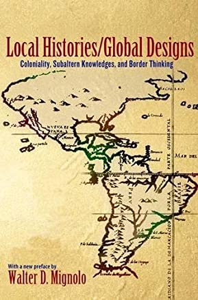 Local Histories / Global Designs: Coloniality, Subaltern Knowledges, and Border Thinking