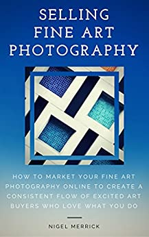 Selling Fine Art Photography: How To Market Your Fine Art Photography Online To Create A Consistent Flow Of Excited Art Buyers Who Love What You Do by [Nigel Merrick]