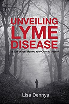 Unveiling Lyme Disease: Is This What's Behind Your Chronic Illness? by [Lisa Dennys]