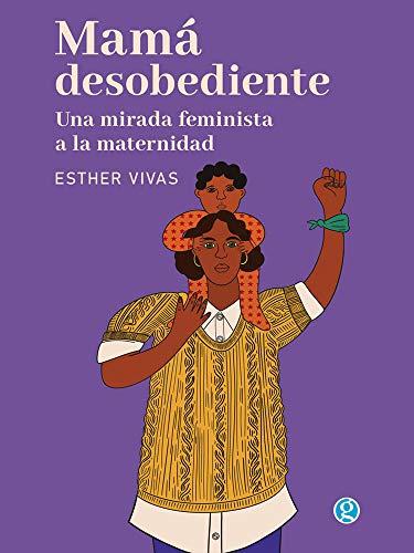 Mamá Desobediente Una Mirada Feminista A La Maternidad