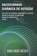 Raciocinando Dinâmica de Rotação: Bases para o Entendimento do Movimento de Rotação - Dinâmica da Rotação de Corpo Rígido - Cinemática Tridimensional (Portuguese Edition)