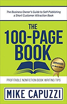 The 100-Page Book: The Business Owner's Guide to Self-Publishing a Short Customer Attraction Book by [Mike Capuzzi]