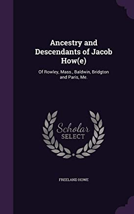 Ancestry and Descendants of Jacob How(e): Of Rowley, Mass., Baldwin, Bridgton and Paris, Me.