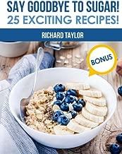 Say Goodbye to Sugar! 25 Exciting Recipes!