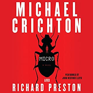 Micro     A Novel              By:                                                                                                                                 Michael Crichton,                                                                                        Richard Preston                               Narrated by:                                                                                                                                 John Bedford Lloyd                      Length: 13 hrs and 53 mins     1,613 ratings     Overall 3.8