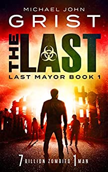 The Last: A Zombie Apocalypse Thriller (Last Mayor Book 1) by [Michael John Grist]