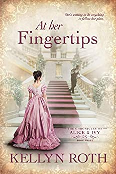 At Her Fingertips (The Chronicles of Alice and Ivy Book 3) by [Kellyn Roth]