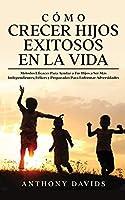Cómo Crecer Hijos Exitosos en la Vida: Métodos eficaces para ayudar a tus hijos a ser más independientes, felices y preparados para enfrentar adversidades