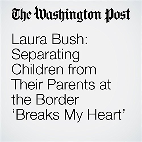 Laura Bush: Separating Children from Their Parents at the Border 'Breaks My Heart' copertina