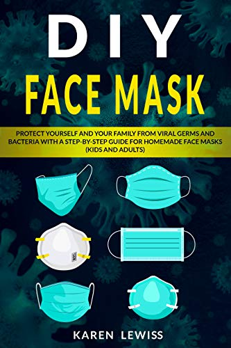 DIY FACE MASK: Protect yourself and your Family from VIRAL Germs and Bacteria with a Step-by-Step Guide for Homemade Face Masks (Kids and Adults) (English Edition)