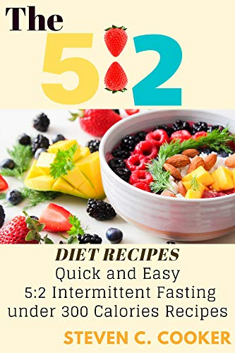 The 5:2 Diet Recipes: Quick and Easy 5: 2 Intermittent Fasting under 300 Calories Recipes and Simplest Guide of Fasting and Lose Weight in the Healthiest Way (English Edition)
