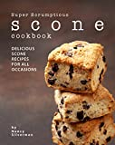 Super Scrumptious Scone Cookbook: Delicious Scone Recipes for All Occasions