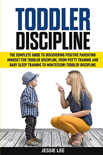Toddler Discipline: The Complete Guide to Discovering Positive Parenting Mindset for Toddler Discipline, from Potty Training and Baby Sleep Training to Montessori Toddler Discipline