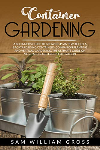 Container Gardening: A Beginner's Guide to Growing Plants Without a Backyard Using Containers, Companion Planting and Vertical Gardening. The Ultimate ... and Fruits Cultivation (English Edition)