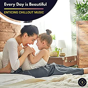 Every Day Is Beautiful - Enticing Chillout Music