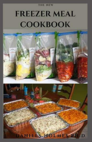 THE NEW FREEZER MEAL COOKBOOK: Delicious Quick And Easy Freezer Meal Recipes Cookbook : Everything You Need To Know To Get Started