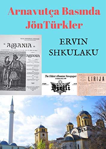 Arnavutça Basında JönTürkler: Arnavutlar, Osmanlı İmparatorluğu'ndan nasıl koptu (English Edition)