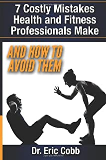 7 Costly Mistakes Health and Fitness Professionals Make: And How To Avoid them
