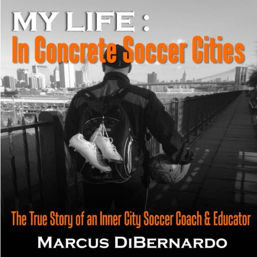 My Life in Concrete Soccer Cities     The True Story of an Inner City Soccer Coach & Educator              By:                                                                                                                                 Marcus DiBernardo                               Narrated by:                                                                                                                                 Marcus DiBernardo                      Length: 1 hr and 50 mins     3 ratings     Overall 3.7