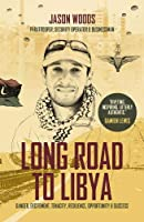 Long Road to Libya: Danger, Excitement, Tenacity, Resilience, Opportunity and Success