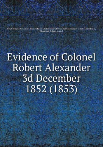 Evidence of Colonel Robert Alexander 3d December 1852 (1853)