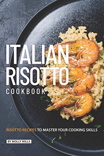 Italian Risotto Cookbook: 25 Risotto Recipes to Master Your Cooking Skills