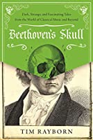 Beethoven's Skull: Dark, Strange, and Fascinating Tales from the World of Classical Music and Beyond