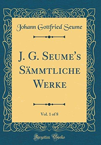 J. G. Seume's Sämmtliche Werke, Vol. 1 of 8 (Classic Reprint)