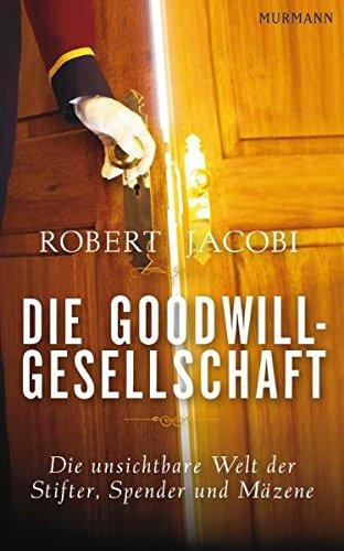 Die Goodwill-Gesellschaft: Die unsichtbare Welt der Stifter, Spender und Mäzene
