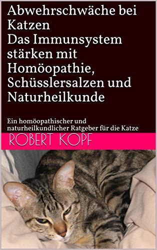 Abwehrschwäche bei Katzen - Das Immunsystem stärken mit Homöopathie, Schüsslersalzen und Naturheilkunde: Ein homöopathischer und naturheilkundlicher Ratgeber für die Katze