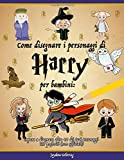 Come disegnare i personaggi di Harry per bambini: Impara a disegnare oltre 40 dei tuoi personaggi HP preferiti (non ufficiale)