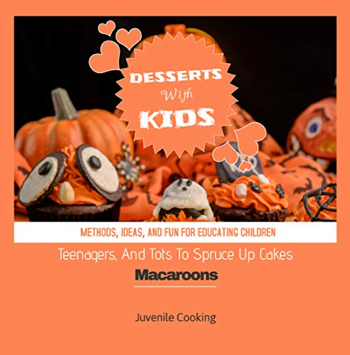 Methods, Ideas, And Fun Events For Educating Children Teenagers, And Tots To Spruce Up Cakes, Macaroons, And Desserts With Kids (English Edition)