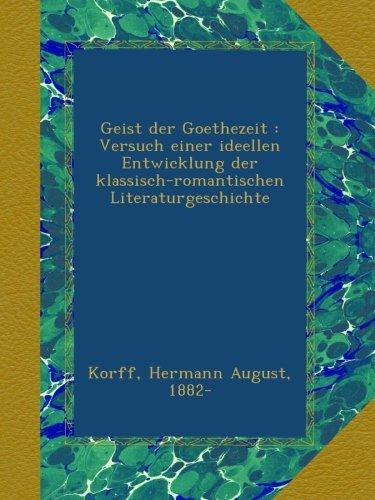 Geist der Goethezeit : Versuch einer ideellen Entwicklung der klassisch-romantischen Literaturgeschichte