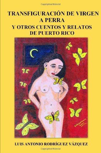 Transfiguracion De Virgen a Perra Y Otros Cuentos Y Relatos De Puerto Rico