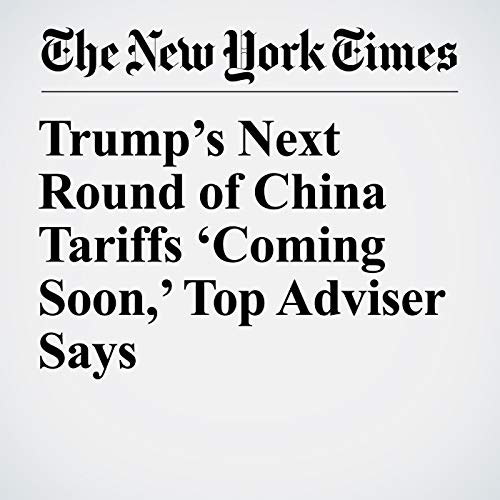 Trump's Next Round of China Tariffs 'Coming Soon,' Top Adviser Says audiobook cover art