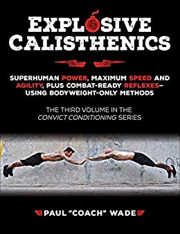 Explosive Calisthenics: Superhuman Power, Maximum Speed and Agility, Plus Combat-Ready Reflexes--Using Bodyweight-Only Methods by [Paul Wade]