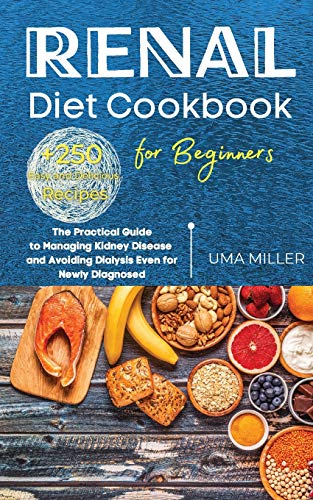 Renal Diet Cookbook for Beginners: The Practical Guide to Managing Kidney Disease and Avoiding Dialysis Even for Newly Diagnosed. +250 Easy and Delicious Recipes