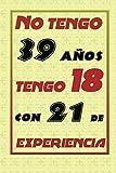 NO TENGO 39 AÑOS TENGO 18 CON 21 EXPERIENCIA: REGALO DE CUMPLEAÑOS ORIGINAL Y DIVERTIDO, REGALO ORIGINAL, Regalo ideal para hombres, mujeres y amigos, ... DIARIO, CUADERNO DE NOTAS, APUNTES O AGENDA.