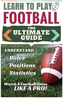 Football: Learn to Play Football: The Ultimate Guide to Understand Football Rules, Football Positions, Football Statistics and Watch a Football Game Like a Pro!