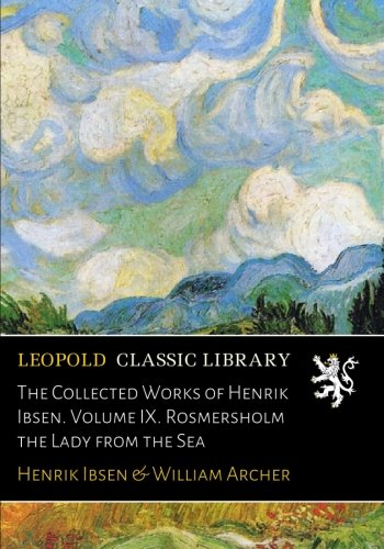 The Collected Works of Henrik Ibsen. Volume IX. Rosmersholm the Lady from the Sea