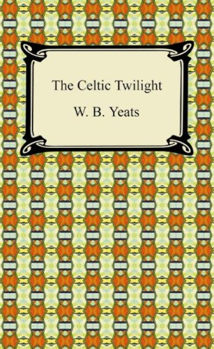 The Celtic Twilight [with Biographical Introduction]: Faerie and Folklore (Celtic, Irish)