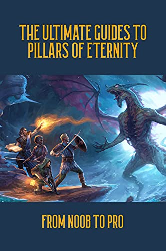 The Ultimate Guides To Pillars Of Eternity: From Noob To Pro: Pillars Of Eternity Beginner Guide (English Edition)