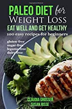 Paleo Diet for Weight loss Eat Well and Get Healthy: 100 Easy Recipes for Beginners (gluten-free, sugar-free, legume-free, dairy-free)