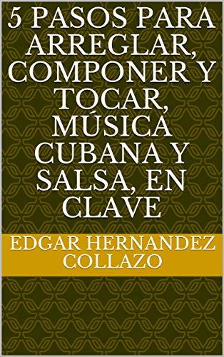 5 pasos para arreglar, componer y tocar, música cubana y salsa, en clave (Spanish Edition)