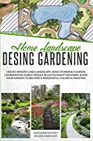 Home Landscape Design Gardening: Create Smooth Lines Landscapes Using Stunning Flowers Combinations, Edible Hedges, and Build Pleasant Walkways. Shape Your Garden to Become a Colorful Painting (The Complete Gardeners Guide)