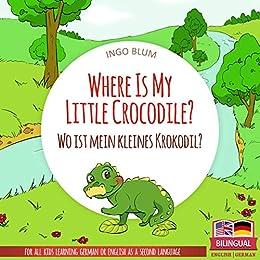 Where Is My Little Crocodile? - Wo ist mein kleines Krokodil?: English German Bilingual Children's Picture Book (Where is.? - Wo ist.? 1) by [Ingo Blum, Antonio Pahetti]